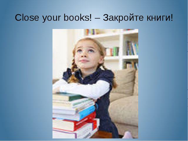 Close your books! – Закройте книги!