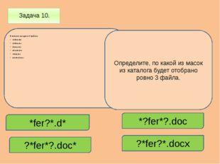 Задача 10. В каталоге находится 6 файлов: chifera.dat chifera.doc ferrum.doc