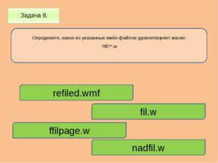 Задача 8. Определите, какое из указанных имён файлов удовлетворяет маске: ?f