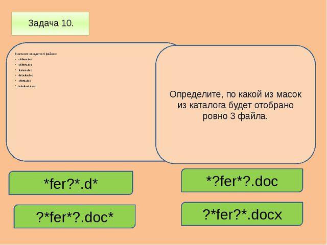 Задача 10. В каталоге находится 6 файлов: chifera.dat chifera.doc ferrum.doc...