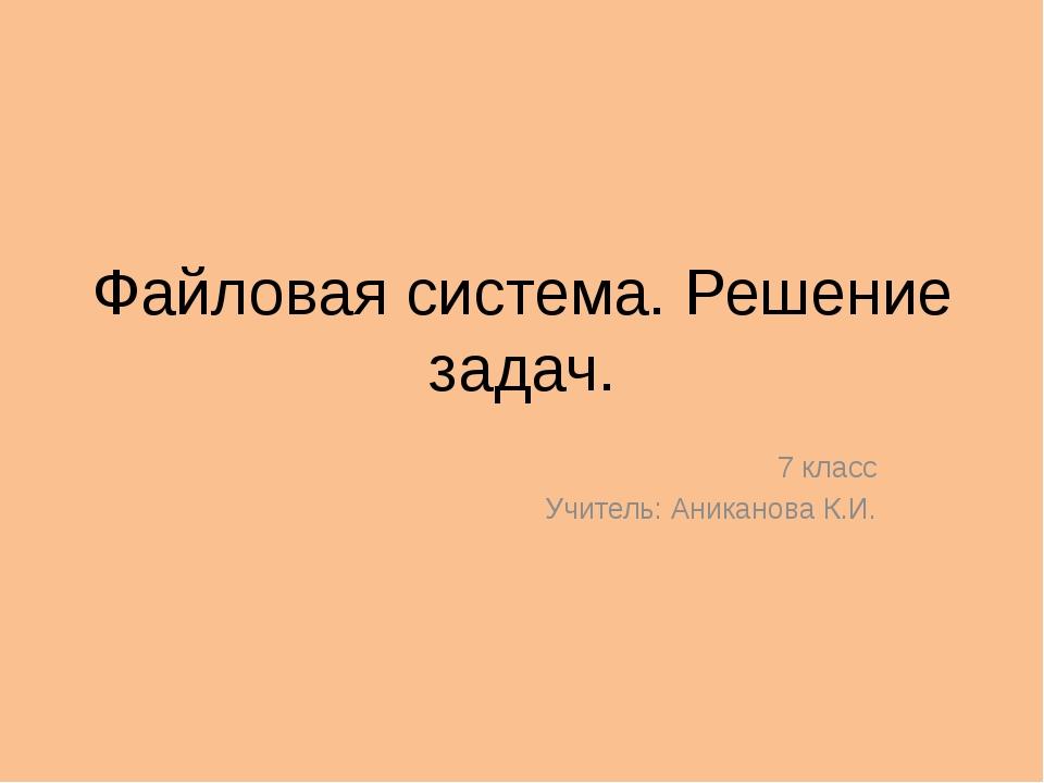 Файловая система. Решение задач. 7 класс Учитель: Аниканова К.И.