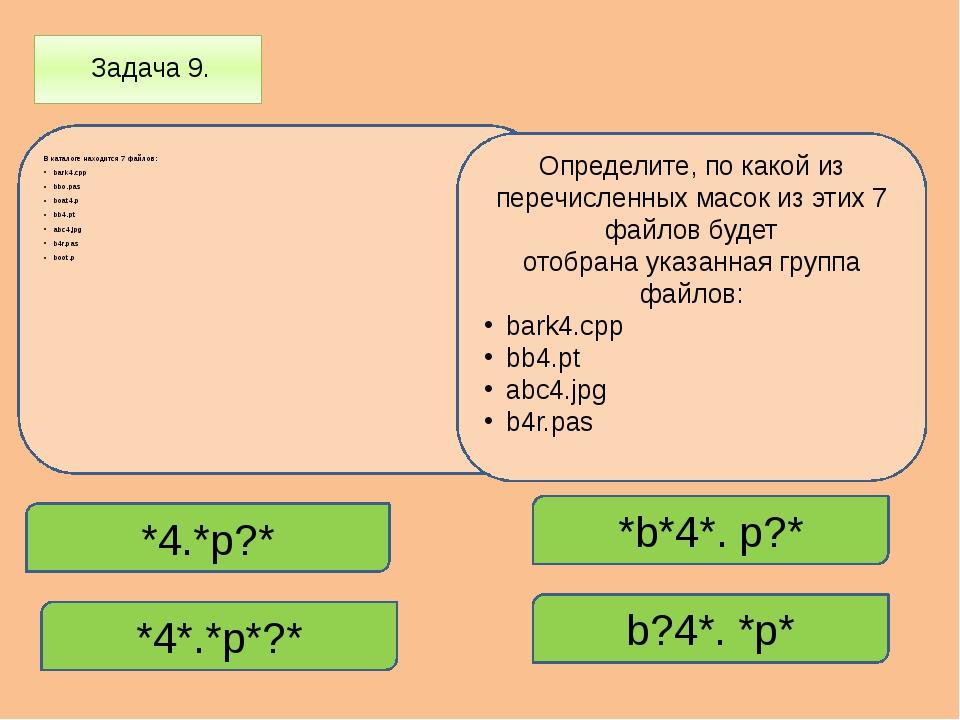 Задача 9. В каталоге находится 7 файлов: bark4.cpp bbo.pas boat4.p bb4.pt ab...