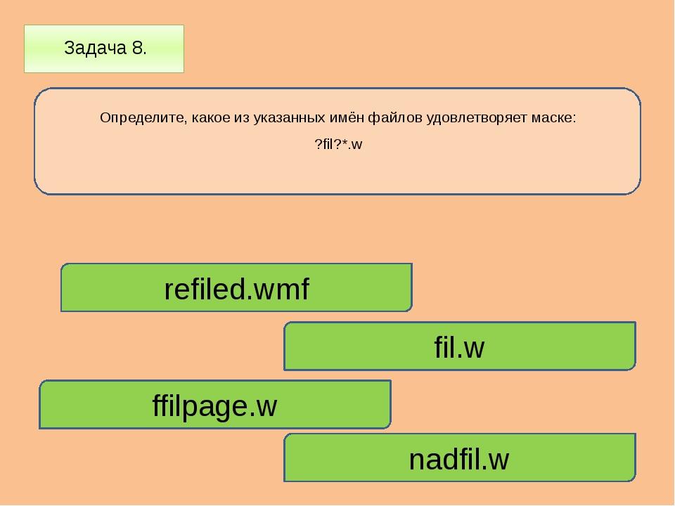 Задача 8. Определите, какое из указанных имён файлов удовлетворяет маске: ?f...