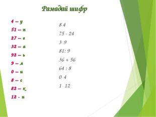 Разгадай шифр 8 . 4 75 - 24 3 . 9 81: 9 36 + 56 64 : 8 0 . 4 1 . 12 4 – у 51