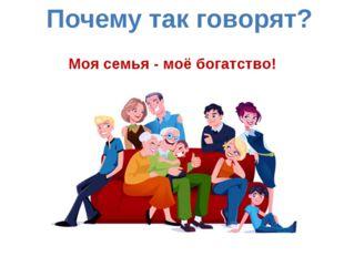Моя семья - моё богатство! Почему так говорят?