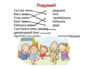 Подумай! Сестра папы дедушка Мать мамы тетя Отец папы прабабушка Брат мамы ба