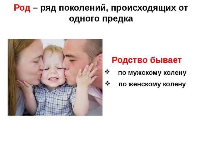 Род – ряд поколений, происходящих от одного предка Родство бывает по мужскому...