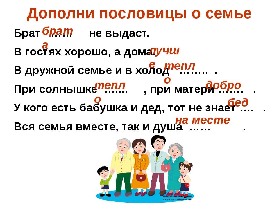 Дополни пословицы о семье Брат …… не выдаст. В гостях хорошо, а дома. В дружн...