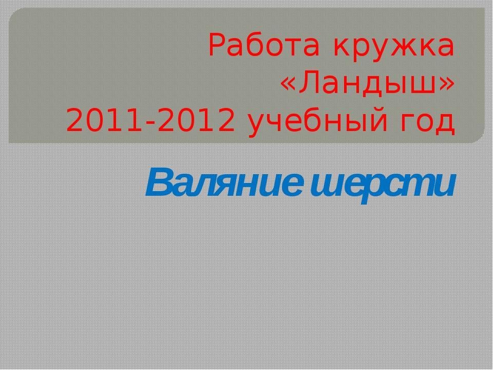 Работа кружка «Ландыш» 2011-2012 учебный год Валяние шерсти