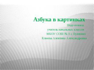 Азбука в картинках Подготовила учитель начальных классов МБОУ СОШ № 1 г. Пуш