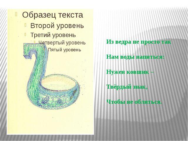 Из ведра не просто так Нам воды напиться: Нужен ковшик – Твёрдый знак, Чтобы...