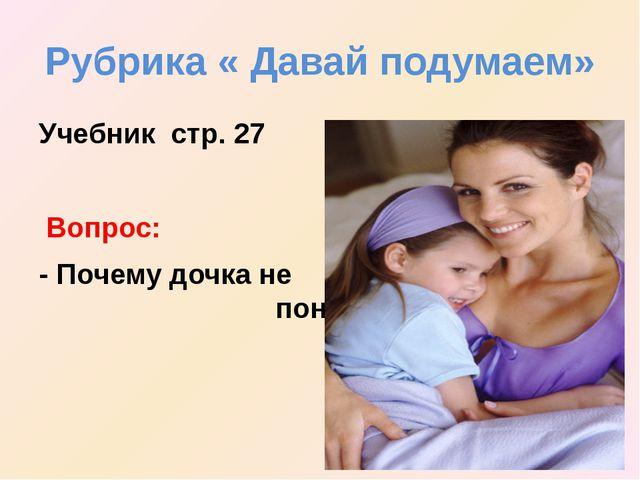 Рубрика « Давай подумаем» Учебник стр. 27 Вопрос: - Почему дочка не поняла ма...