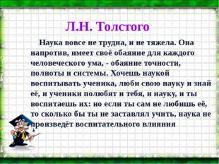 Л.Н. Толстого Наука вовсе не трудна, и не тяжела. Она напротив, имеет своё об