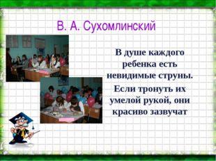 В. А. Сухомлинский В душе каждого ребенка есть невидимые струны. Если тронуть