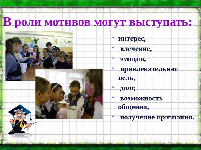 В роли мотивов могут выступать: интерес, влечение, эмоции, привлекательная це...
