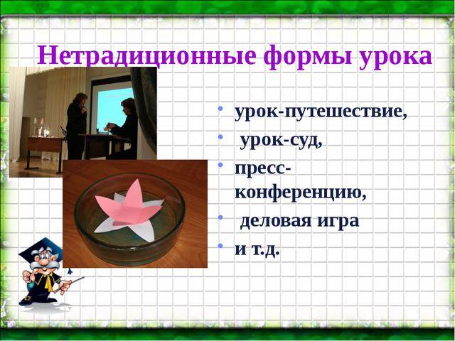Нетрадиционные формы урока урок-путешествие, урок-суд, пресс-конференцию, дел...