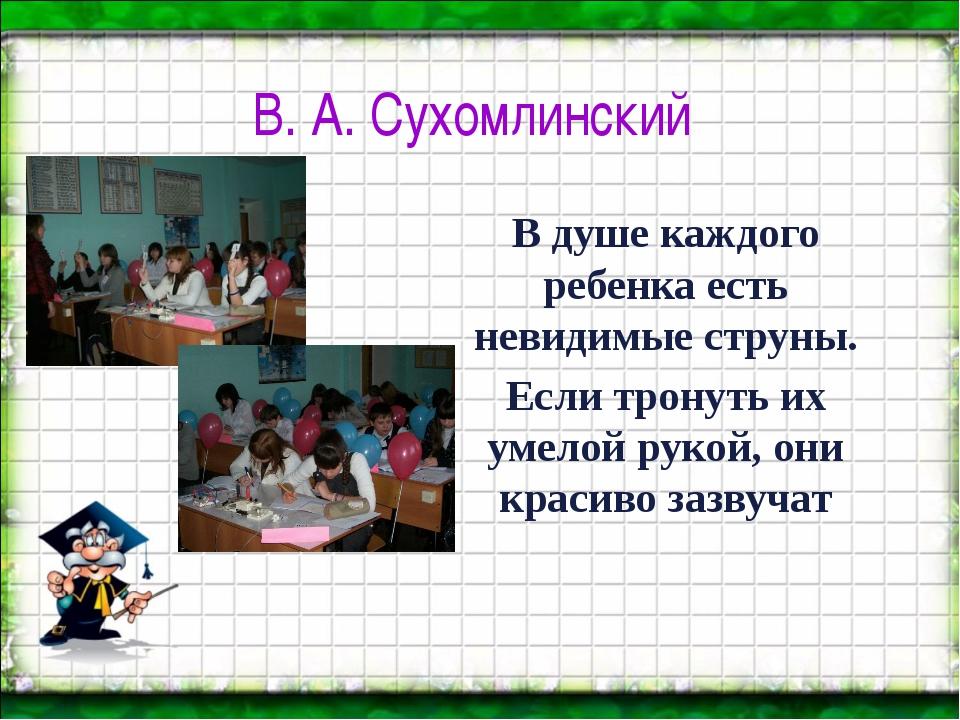 В. А. Сухомлинский В душе каждого ребенка есть невидимые струны. Если тронуть...