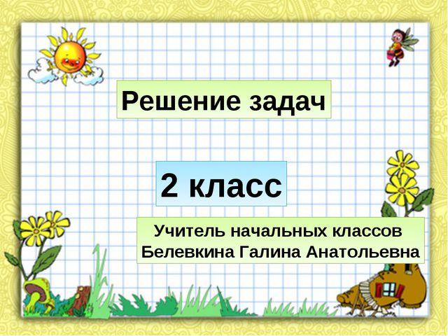 Решение задач Учитель начальных классов Белевкина Галина Анатольевна 2 класс