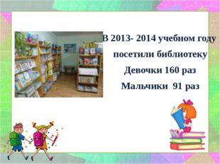 В 2013- 2014 учебном году посетили библиотеку Девочки 160 раз Мальчики 91 раз