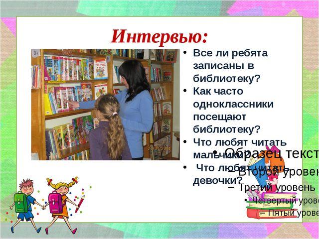 Интервью: Все ли ребята записаны в библиотеку? Как часто одноклассники посеща...