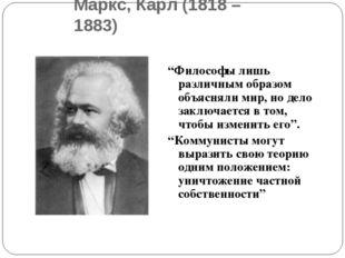"""Маркс, Карл (1818 – 1883) """"Философы лишь различным образом объясняли мир, но"""