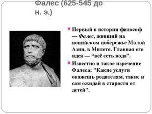Фалес (625-545 до н.э.) Первый в истории философ — Фалес, живший на ионийск