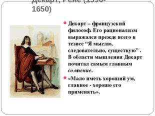 Декарт, Рене (1596-1650) Декарт – французский философ. Его рационализм выража