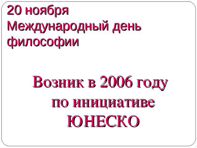 20 ноября Международный день философии Возник в 2006 году по инициативе ЮНЕСКО