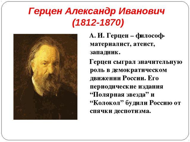 Герцен Александр Иванович (1812-1870) А. И. Герцен – философ-материалист, ате...