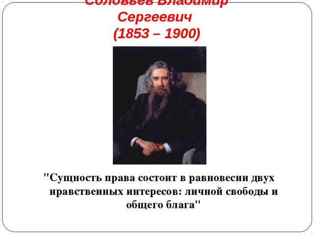 """Соловьев Владимир Сергеевич (1853 – 1900) """"Сущность права состоит в равновеси..."""