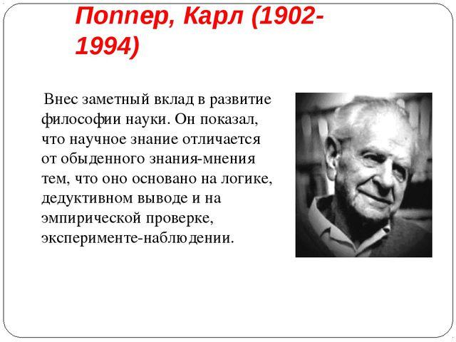 Поппер, Карл (1902-1994) Внес заметный вклад в развитие философии науки. Он п...