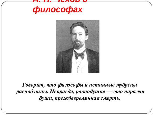 А. П. Чехов о философах Говорят, что философы и истинные мудрецы равнодушны....