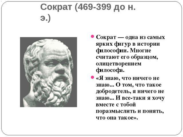 Сократ (469-399 до н. э.) Сократ — одна из самых ярких фигур в истории филосо...