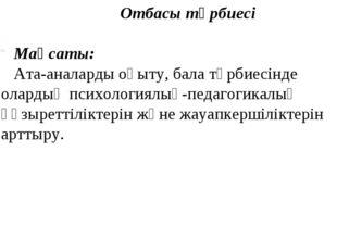 Отбасы тәрбиесі Мақсаты: Ата-аналарды оқыту, бала тәрбиесінде олардың психоло
