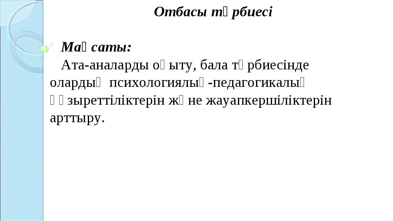 Отбасы тәрбиесі Мақсаты: Ата-аналарды оқыту, бала тәрбиесінде олардың психоло...