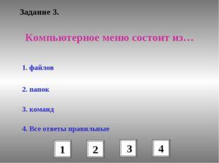 Задание 3. Компьютерное меню состоит из… 1. файлов 2. папок 3. команд 4. Все
