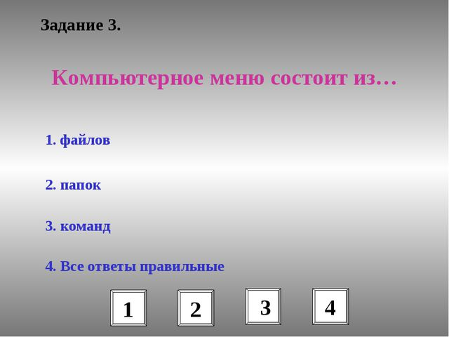 Задание 3. Компьютерное меню состоит из… 1. файлов 2. папок 3. команд 4. Все...