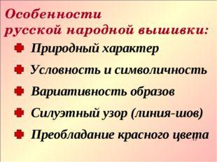 Особенности русской народной вышивки: * Природный характер Вариативность обра