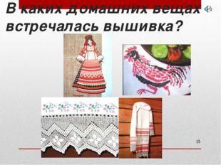 В каких домашних вещах встречалась вышивка? *