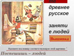 Назовите древнее русское занятие людей * Вышивка Назовите пословицу соответст