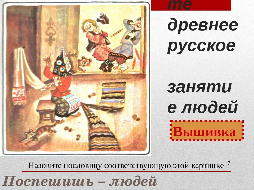 Назовите древнее русское занятие людей * Вышивка Назовите пословицу соответст...