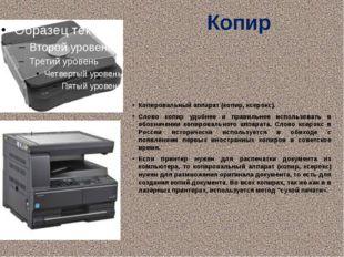 Копир Копировальный аппарат (копир, ксерокс). Слово копир удобнее и правильне