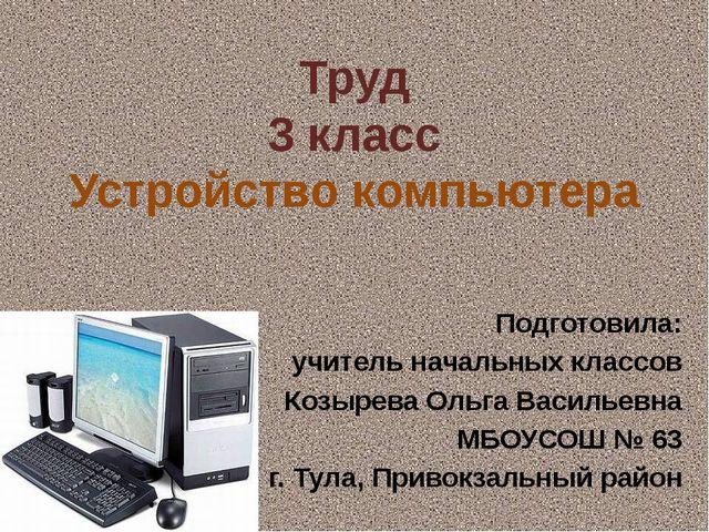 Труд 3 класс Устройство компьютера Подготовила: учитель начальных классов Коз...