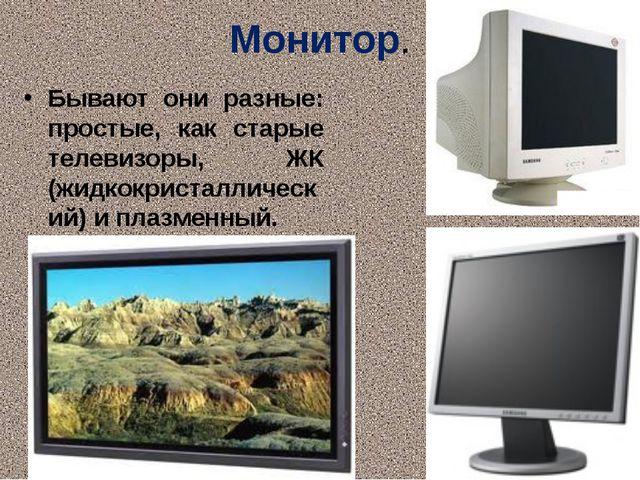 Монитор. Бывают они разные: простые, как старые телевизоры, ЖК (жидкокристалл...