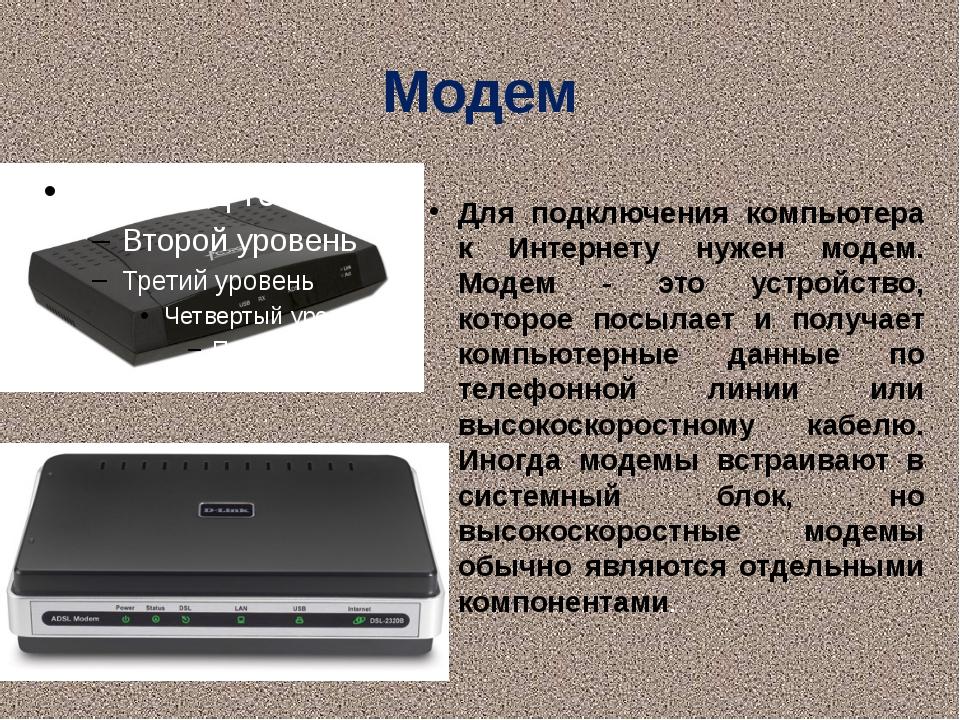 Модем Для подключения компьютера к Интернету нужен модем. Модем - это устройс...