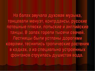 На балах звучала духовая музыка, танцевали менуэт, контрдансы, русские потешн