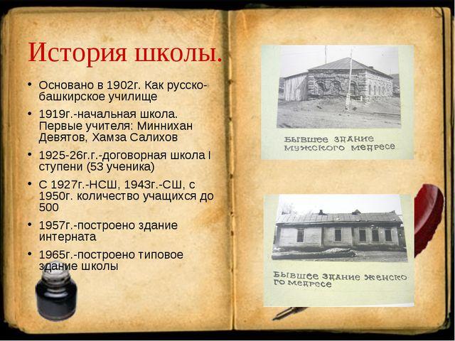 История школы. Основано в 1902г. Как русско-башкирское училище 1919г.-начальн...