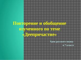 Повторение и обобщение изученного по теме «Деепричастие» Урок русского языка
