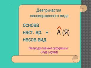 Деепричастия несовершенного вида основа наст. вр. + несов.вид А (Я) Непроду