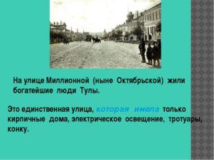 На улице Миллионной (ныне Октябрьской) жили богатейшие люди Тулы. Это единств